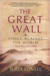 The Great Wall: China Against the World, 1000 BC - Ad 2000 - Julia Lovell