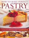 How to Make Perfect Pastry: The Fine Art of Pastry-Making made Easy with More than 75 Tempting Step-by-Step Recipes Shown in Over 400 Stunning Photographs - Catherine Atkinson
