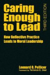 Caring Enough to Lead: How Reflective Practice Leads to Moral Leadership - Leonard O. Pellicer, Terrence E. Deal
