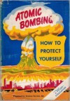 Atomic Bombing: How to Protect Yourself - Watson Davis, Jane Stafford, Marjorie Van de Water, Sam Matthews, Wadsworth Likely