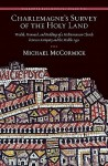 Charlemagne's Survey of the Holy Land: Wealth, Personnel, and Buildings of a Mediterranean Church between Antiquity and the Middle Ages (Dumbarton Oaks Medieval Humanities) - Michael McCormick