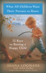 What All Children Want Their Parents to Know: 12 Keys to Raising a Happy Child - Diana Loomans, Julia Godoy, Julia Loomans, Bernie S. Siegel