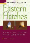 The Complete Guide To Eastern Hatches: What Flies to Fish, When, and Where - Tom Fuller