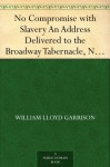 No Compromise with Slavery An Address Delivered to the Broadway Tabernacle, New York - William Lloyd Garrison
