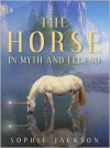 The Horse in Myth and Legend - Sophie Jackson