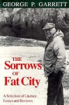 The Sorrows of Fat City: A Selection of Literary Essays and Reviews - George P. Garrett