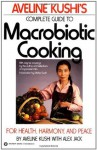 Aveline Kushi's Complete Guide to Macrobiotic Cooking: For Health, Harmony, and Peace - Aveline Kushi, Alex Jack