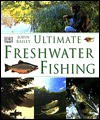 Ultimate Freshwater Fishing - John Bailey, Edward Bunting, Ray Rogers, Francis Ritter, Derek Coombes, Kevin Ryan