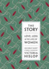The Story: Love, Loss and the Lives of Women: 100 Great Short Stories - Victoria Hislop