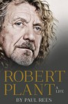 Robert Plant: A Life: The Biography - Paul Rees