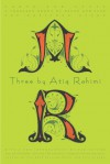 Three by Atiq Rahimi: Earth and Ashes, A Thousand Rooms of Dream and Fear, The Patience Stone - Atiq Rahimi