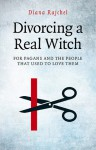 Divorcing a Real Witch: For Pagans and the People That Used to Love Them - Diana Rajchel