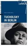Tucholsky in Berlin: Gesammelte Feuilletons 1912 - 1930 - Kurt Tucholsky, Ignaz Wrobel