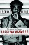 I Refuse to Die: My Journey For Freedom - Koigi wa Wamwere, Kerry Kennedy, Nan Richardson