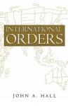 International Orders: Essays, Interpretations and Rejoinders - John Hall
