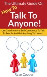 How To Talk To Anyone: The Ultimate Guide On How To Talk To Anyone! - Use Charisma And Self Confidence To Talk To People And Get Anything You Want! (Conversation, ... Charisma, Small Talk, Self Confidence) - Ryan Cooper
