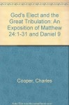 God's Elect And The Great Tribulation: An Exposition Of Matthew 24: 1 31 And Daniel 9 - Charles Cooper