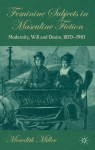 Feminine Subjects in Masculine Fiction: Modernity, Will and Desire, 1870-1910 - Meredith Miller
