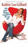 Just When I Thought I'd Dropped My Last Egg: Life and Other Calamities - Kathie Lee Gifford