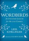 Wordbirds: An Irreverent Lexicon for the 21st Century - Liesl Schillinger, Elizabeth Zechel