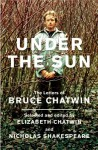 Under The Sun: The Letters of Bruce Chatwin - Bruce Chatwin, Nicholas Shakespeare, Elizabeth Chatwin