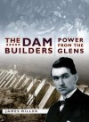 The Dam Builders: Power from the Glens - James Miller