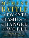 Moment of Battle: The Twenty Clashes That Changed the World - James Lacey, Williamson Murray, Kevin Foley
