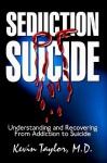 Seduction of Suicide: Understanding and Recovering from an Addiction to Suicide - Kevin Taylor