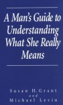 A Man's Guide To Understanding What She Really Means - Susan H. Grant, Michael Levin