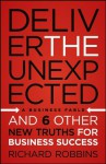 Deliver the Unexpected: and Six Other New Truths for Business Success - Richard Robbins