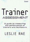 Trainer Assessment: A Guide to Measuring the Performance of Trainers and Facilitators - Leslie Rae