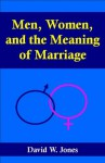 Men, Women, and the Meaning of Marriage - David Jones