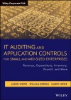 IT Auditing and Application Controls for Small and Mid-Sized Enterprises: Revenue, Expenditure, Inventory, Payroll, and More (Wiley Corporate F&A) - Jason Wood, William Brown, Harry Howe