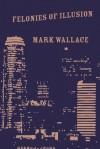 Felonies of Illusion - Mark Wallace