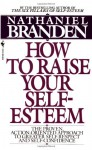 How to Raise Your Self-Esteem: The Proven Action-Oriented Approach to Greater Self-Respect and Self-Confidence - Nathaniel Branden