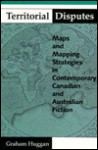 Territorial Disputes: Maps And Mapping Strategies In Contemporary Canadian And Australian Fiction - Graham Huggan