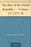 The Rise of the Dutch Republic - Volume 27: 1577-78 - John Lothrop Motley