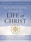 Adventuring Through the Life of Christ: A Bible Handbook on the Gospels and Acts - Ray C. Stedman