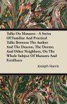 Talks on Manures - A Series of Familiar and Practical Talks Between the Author and the Deacon, the Doctor, and Other Neighbors, on the Whole Subject o - Joseph Harris