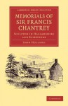 Memorials of Sir Francis Chantrey, R. A.: Sculptor in Hallamshire and Elsewhere - John Holland