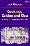 Cooking, Cuisine and Class: A Study in Comparative Sociology (Themes in the Social Sciences) - Jack Goody