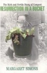 Resurrection in a Bucket: the Rich and Fertile Story of Compost - Margaret Simons