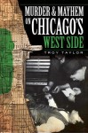 Murder and Mayhem on Chicago's West Side - Troy Taylor