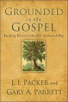 Grounded in the Gospel: Building Believers the Old-Fashioned Way - J.I. Packer, Gary A. Parrett