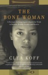 The Bone Woman: A Forensic Anthropologist's Search for Truth in Rwanda, Bosnia, and Kosovo - Clea Koff