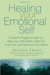 Healing Your Emotional Self: A Powerful Program to Help You Raise Your Self-Esteem, Quiet Your Inner Critic, and Overcome Your Shame - Beverly Engel