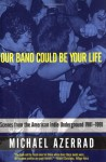 Our Band Could Be Your Life: Scenes from the American Indie Underground, 1981-1991 - Michael Azerrad
