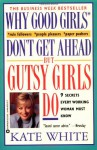 Why Good Girls Don't Get Ahead... But Gutsy Girls Do: Nine Secrets Every Working Woman Must Know - Kate White