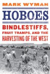 Hoboes: Bindlestiffs, Fruit Tramps, and the Harvesting of the West - Mark Wyman