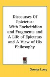 Discourses with Encheiridion & Fragments & a Life of Epictetus & a View of His Philosophy - Epictetus, George Long